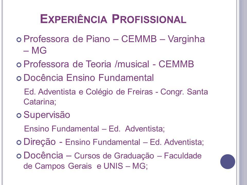E XPERIÊNCIA P ROFISSIONAL Professora de Piano – CEMMB – Varginha – MG Professora de Teoria /musical - CEMMB Docência Ensino Fundamental Ed.