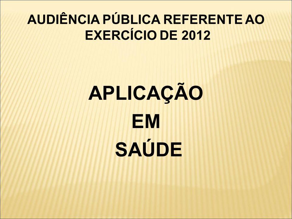 AUDIÊNCIA PÚBLICA REFERENTE AO EXERCÍCIO DE 2012 APLICAÇÃO EM SAÚDE