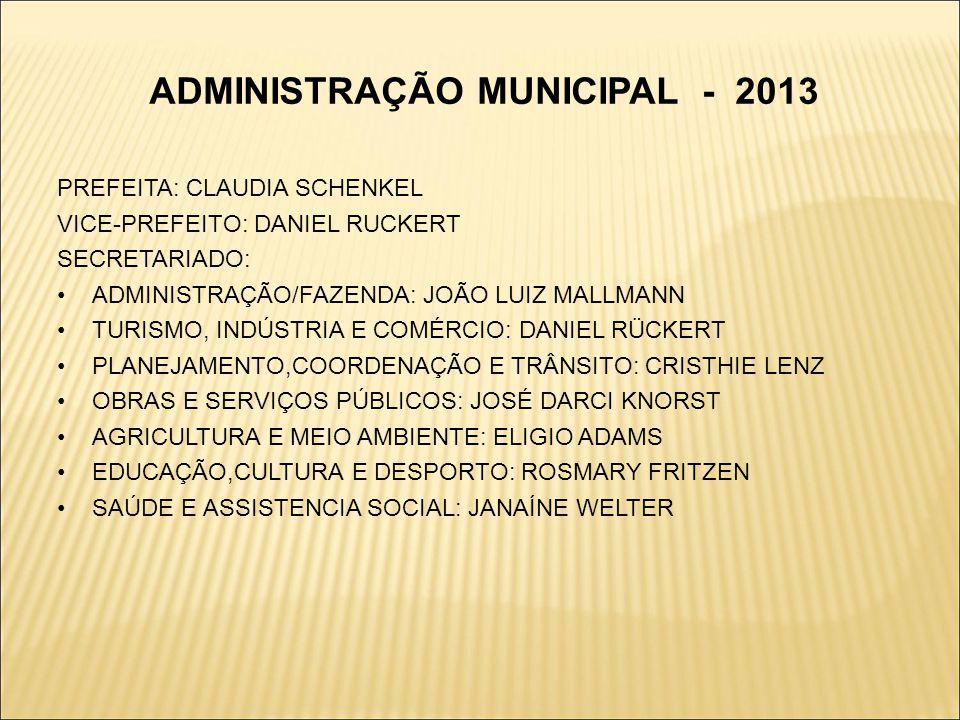 ADMINISTRAÇÃO MUNICIPAL - 2013 PREFEITA: CLAUDIA SCHENKEL VICE-PREFEITO: DANIEL RUCKERT SECRETARIADO: ADMINISTRAÇÃO/FAZENDA: JOÃO LUIZ MALLMANN TURISM