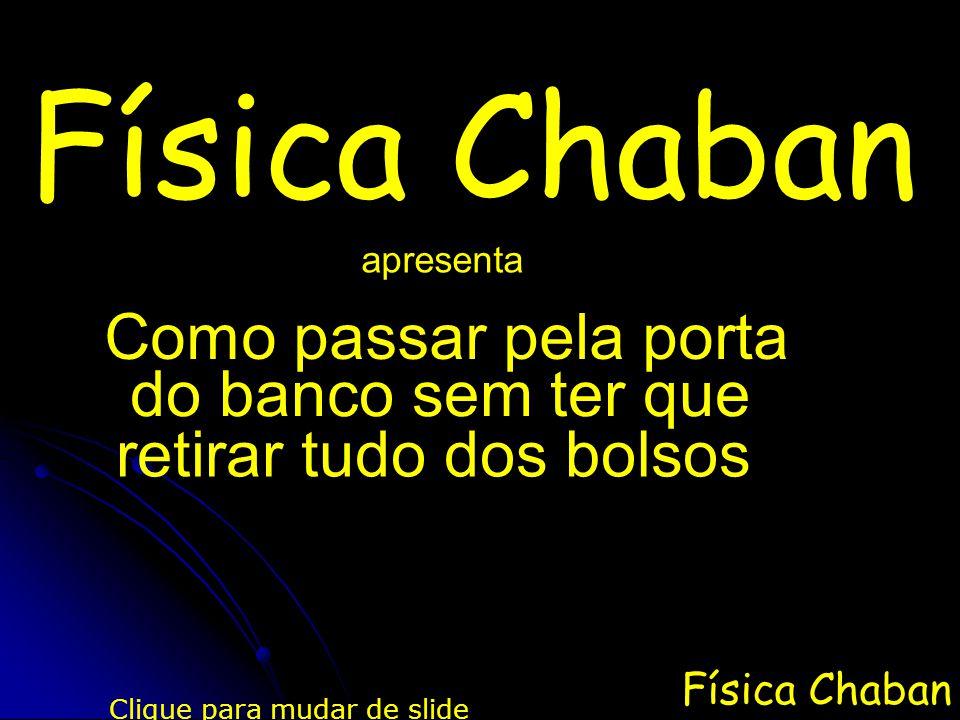 Física Chaban apresenta Clique para mudar de slide Como passar pela porta do banco sem ter que retirar tudo dos bolsos