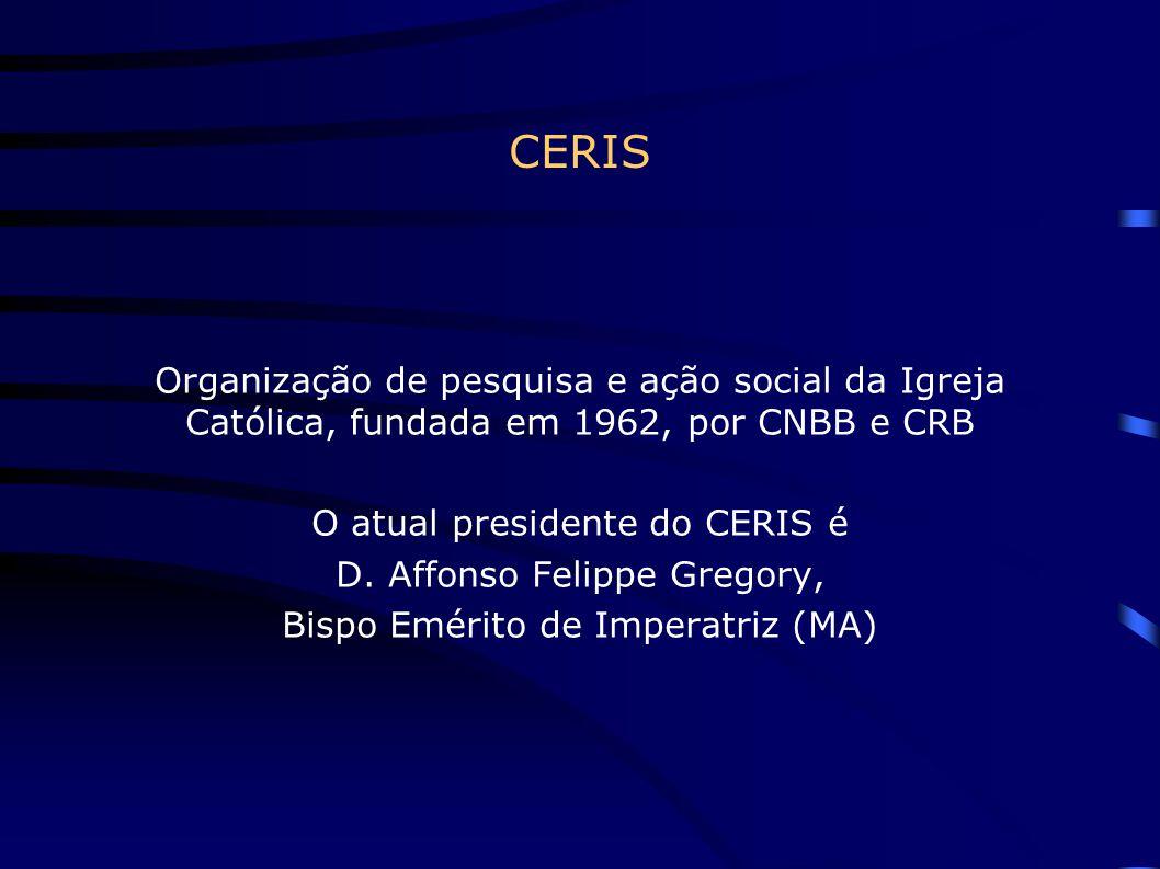 CERIS Organização de pesquisa e ação social da Igreja Católica, fundada em 1962, por CNBB e CRB O atual presidente do CERIS é D. Affonso Felippe Grego
