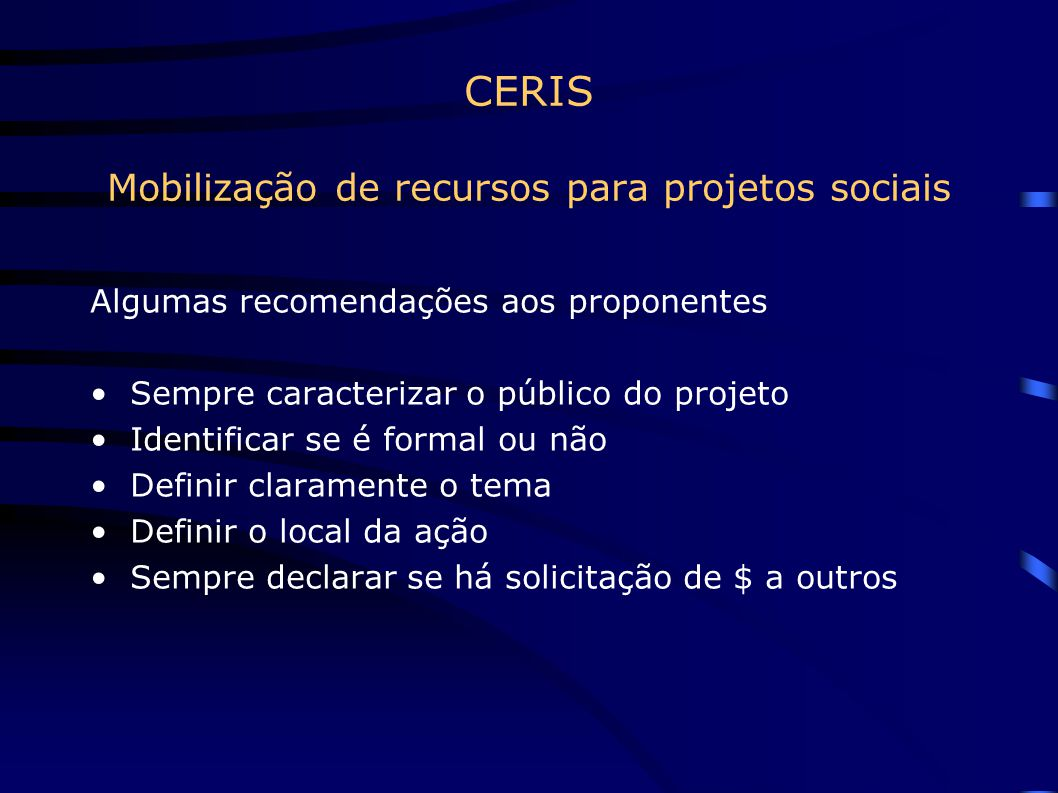 CERIS Mobilização de recursos para projetos sociais Algumas recomendações aos proponentes Sempre caracterizar o público do projeto Identificar se é fo