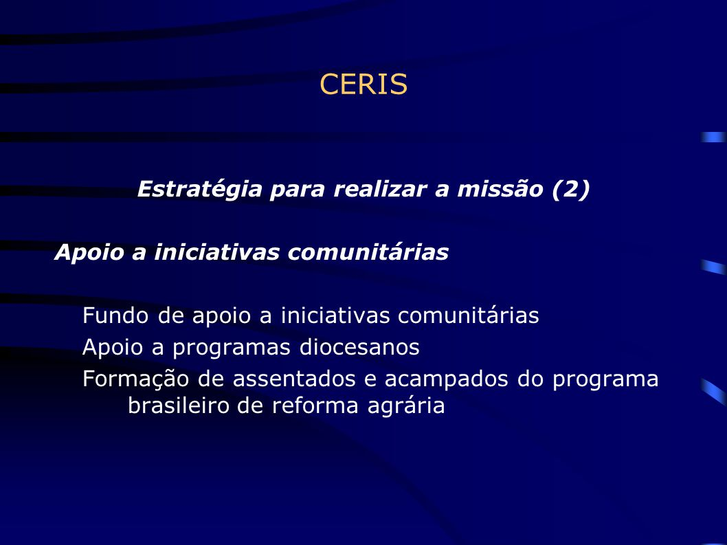 CERIS Estratégia para realizar a missão (3) Responsabilidade Social Empresarial no CERIS Estudos e pesquisas para contribuir com a formação de opinião da Igreja e da sociedade civil sobre o assunto O CERIS participou de reunião do CELAM sobre RSE, na Costa Rica, em 2004, e integra a Red Puentes, para difusão e fortalecimento de práticas de RSE na América Latina