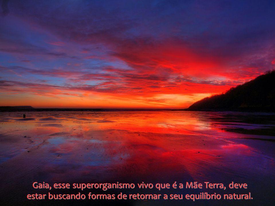 Gaia, esse superorganismo vivo que é a Mãe Terra, deve estar buscando formas de retornar a seu equilíbrio natural.