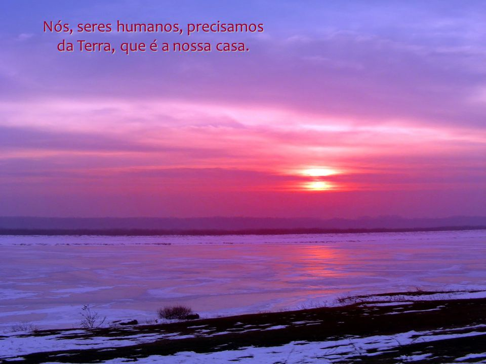 Nós, seres humanos, precisamos da Terra, que é a nossa casa.