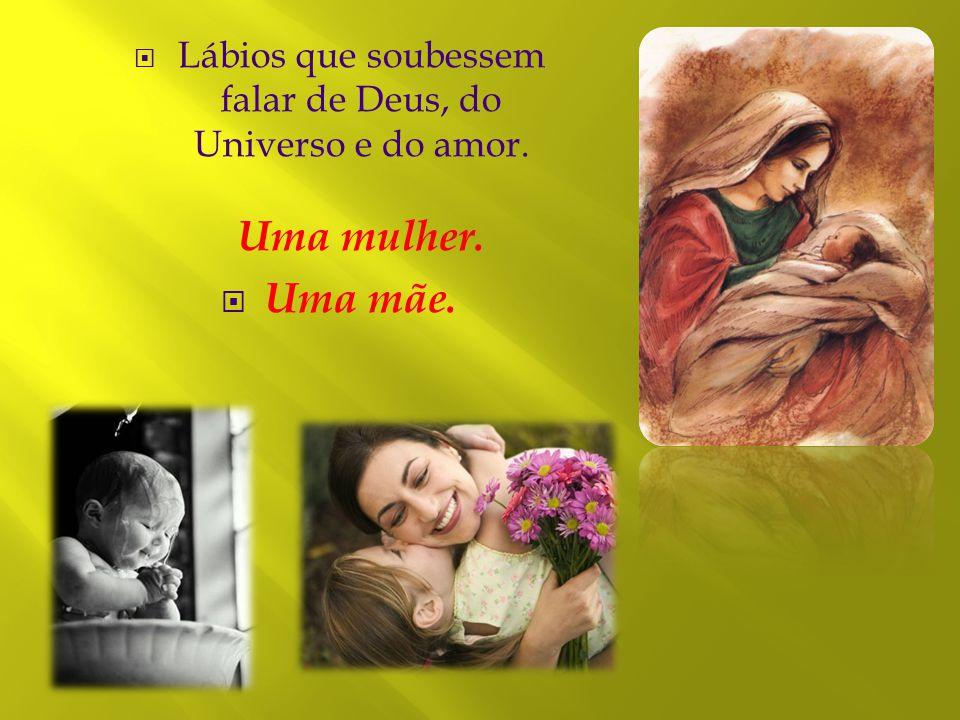 Lábios que soubessem falar de Deus, do Universo e do amor. Uma mulher.  Uma mãe.