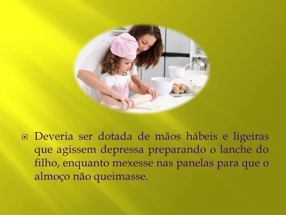  Deveria ser dotada de mãos hábeis e ligeiras que agissem depressa preparando o lanche do filho, enquanto mexesse nas panelas para que o almoço não q