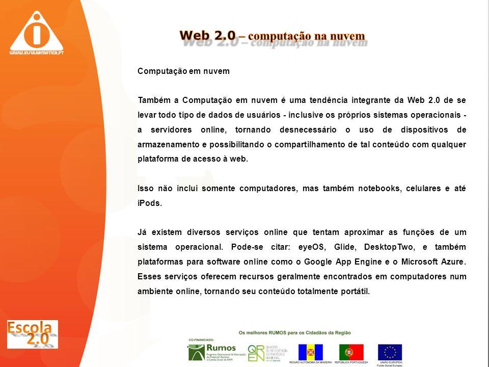 Computação em nuvem Também a Computação em nuvem é uma tendência integrante da Web 2.0 de se levar todo tipo de dados de usuários - inclusive os próprios sistemas operacionais - a servidores online, tornando desnecessário o uso de dispositivos de armazenamento e possibilitando o compartilhamento de tal conteúdo com qualquer plataforma de acesso à web.