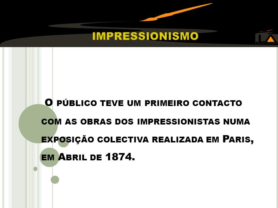 O PÚBLICO TEVE UM PRIMEIRO CONTACTO COM AS OBRAS DOS IMPRESSIONISTAS NUMA EXPOSIÇÃO COLECTIVA REALIZADA EM P ARIS, EM A BRIL DE 1874.