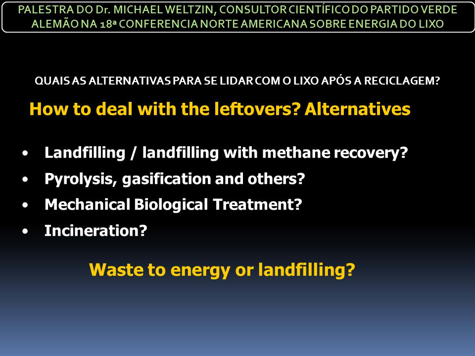 How to deal with the leftovers? Alternatives Landfilling / landfilling with methane recovery? Pyrolysis, gasification and others? Mechanical Biologica