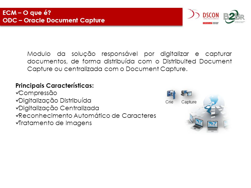 ECM – O que é? ODC – Oracle Document Capture Modulo da solução responsável por digitalizar e capturar documentos, de forma distribuída com o Distribui