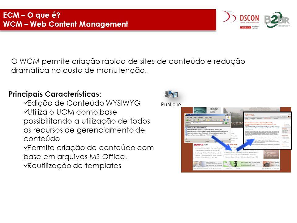ECM – O que é? WCM – Web Content Management O WCM permite criação rápida de sites de conteúdo e redução dramática no custo de manutenção. Principais C