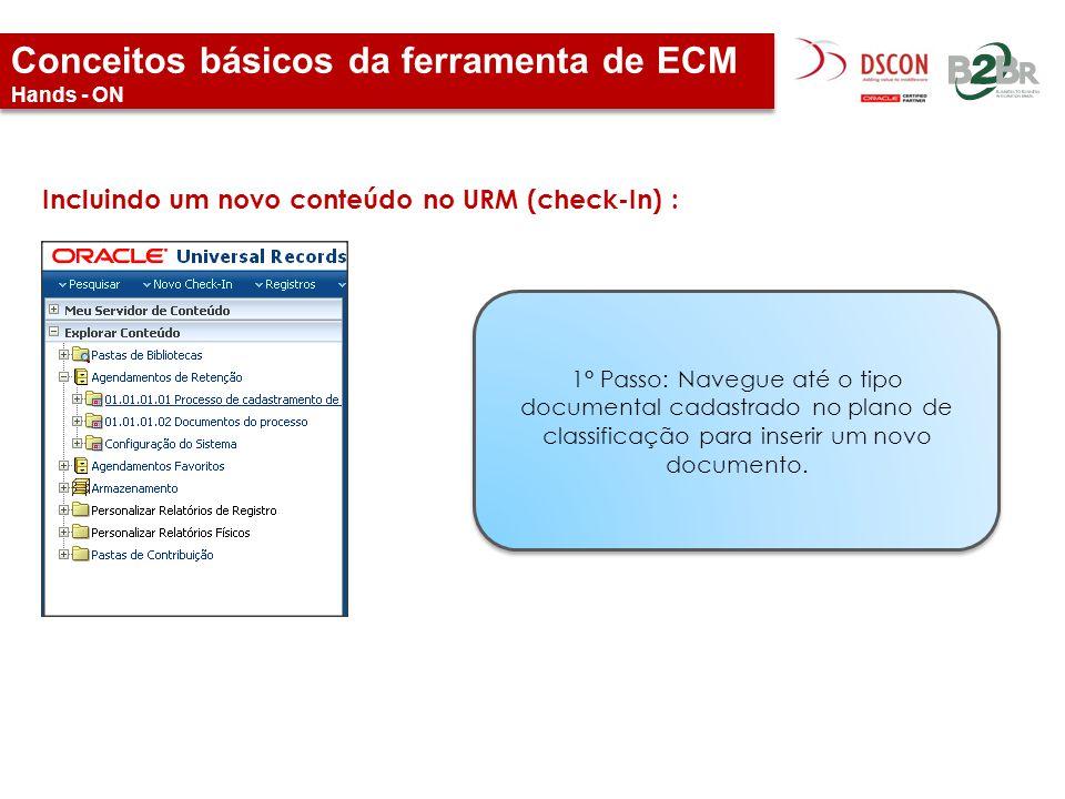 Conceitos básicos da ferramenta de ECM Hands - ON Incluindo um novo conteúdo no URM (check-In) : 1° Passo: Navegue até o tipo documental cadastrado no