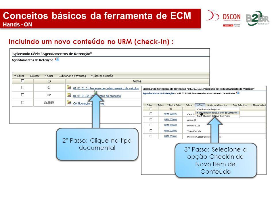 Conceitos básicos da ferramenta de ECM Hands - ON Incluindo um novo conteúdo no URM (check-In) : 2° Passo: Clique no tipo documental 3° Passo: Selecio