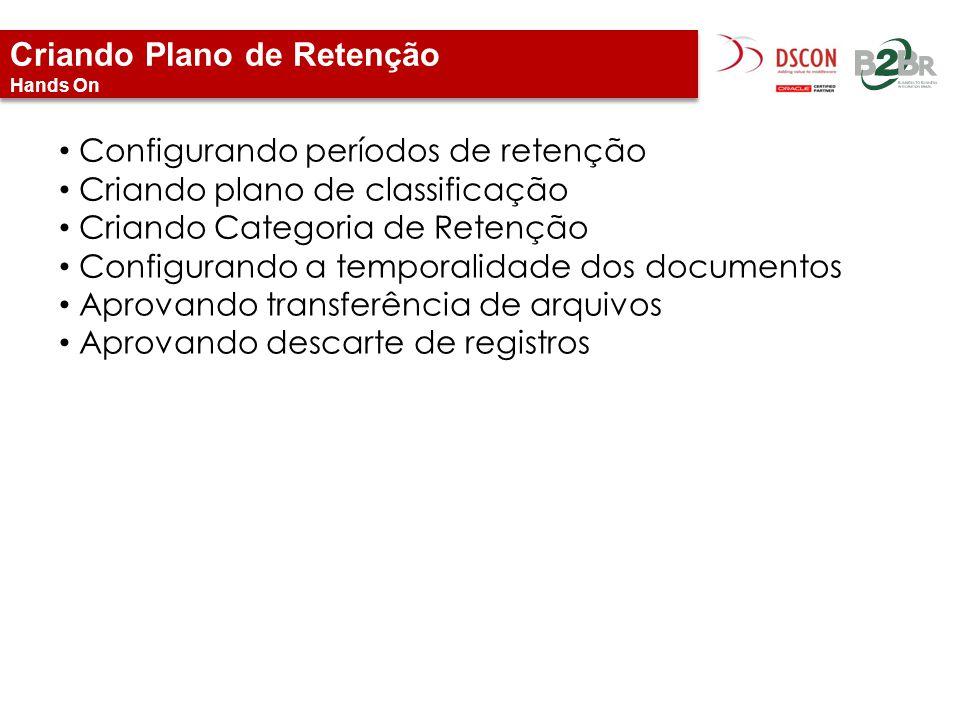 Criando Plano de Retenção Hands On Configurando períodos de retenção Criando plano de classificação Criando Categoria de Retenção Configurando a tempo