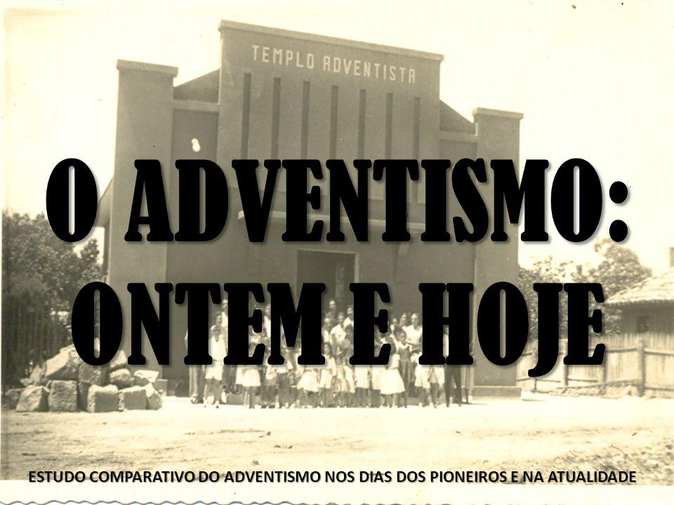 O ADVENTISMO: ONTEM E HOJE ESTUDO COMPARATIVO DO ADVENTISMO NOS DIAS DOS PIONEIROS E NA ATUALIDADE