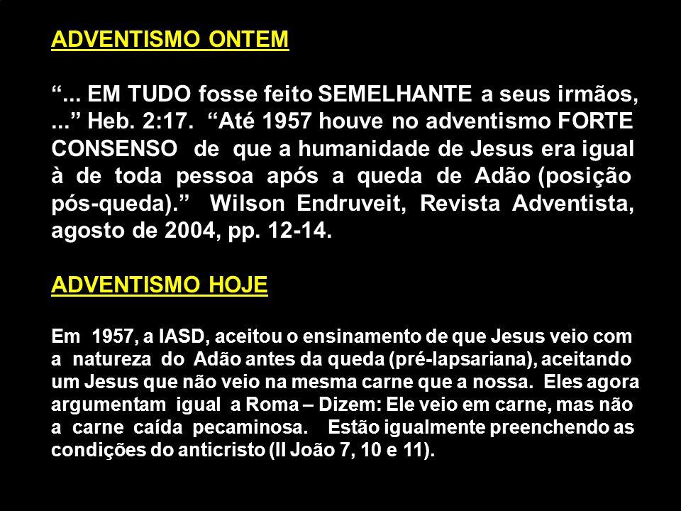 """ADVENTISMO ONTEM """"... EM TUDO fosse feito SEMELHANTE a seus irmãos,..."""" Heb. 2:17. """"Até 1957 houve no adventismo FORTE CONSENSO de que a humanidade de"""