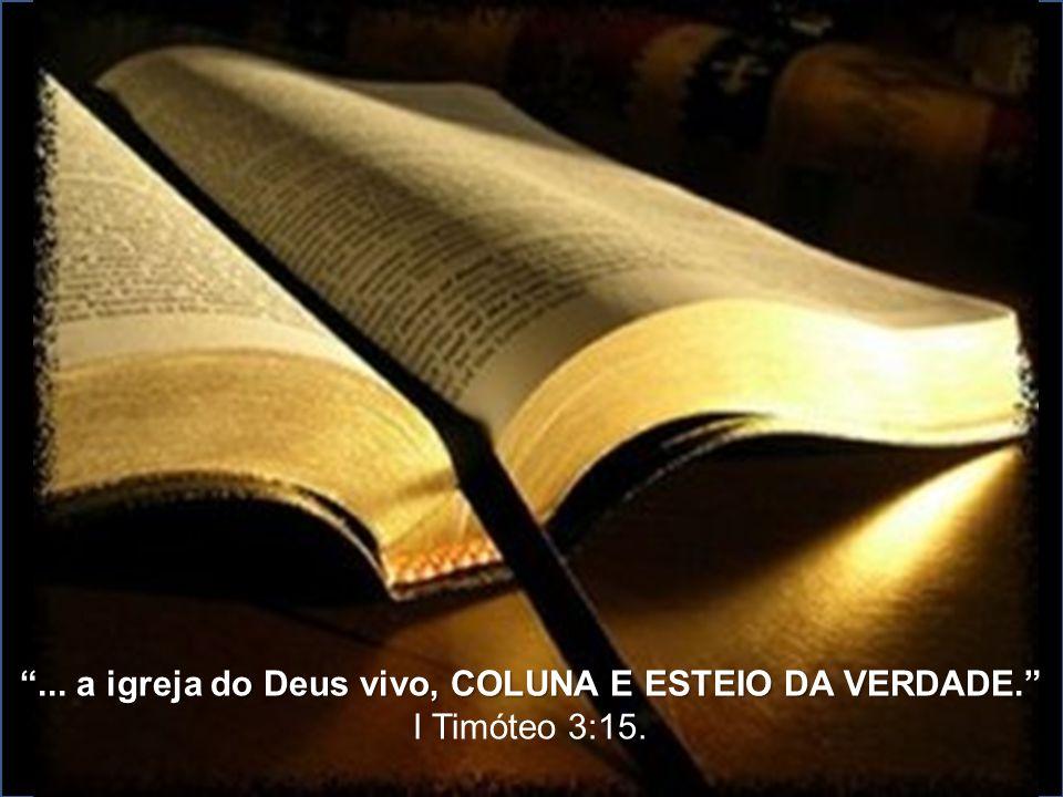 """""""... a igreja do Deus vivo, COLUNA E ESTEIO DA VERDADE."""" I Timóteo 3:15."""