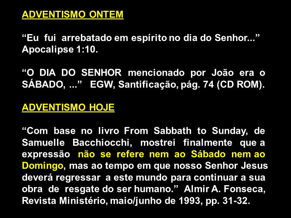 """ADVENTISMO ONTEM """"Eu fui arrebatado em espírito no dia do Senhor..."""" Apocalipse 1:10. """"O DIA DO SENHOR mencionado por João era o SÁBADO,..."""" EGW, Sant"""