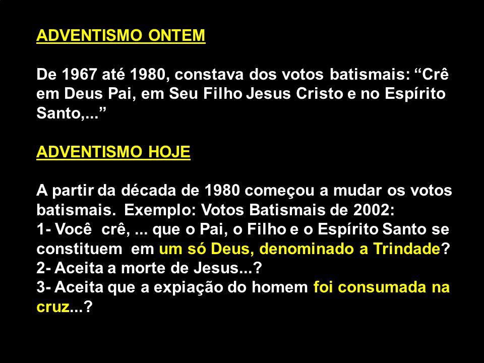 """ADVENTISMO ONTEM De 1967 até 1980, constava dos votos batismais: """"Crê em Deus Pai, em Seu Filho Jesus Cristo e no Espírito Santo,..."""" ADVENTISMO HOJE"""