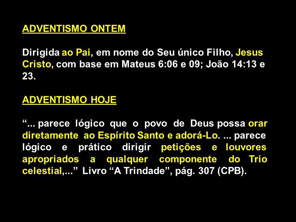 ADVENTISMO ONTEM ao PaiJesus Cristo Dirigida ao Pai, em nome do Seu único Filho, Jesus Cristo, com base em Mateus 6:06 e 09; João 14:13 e 23. ADVENTIS