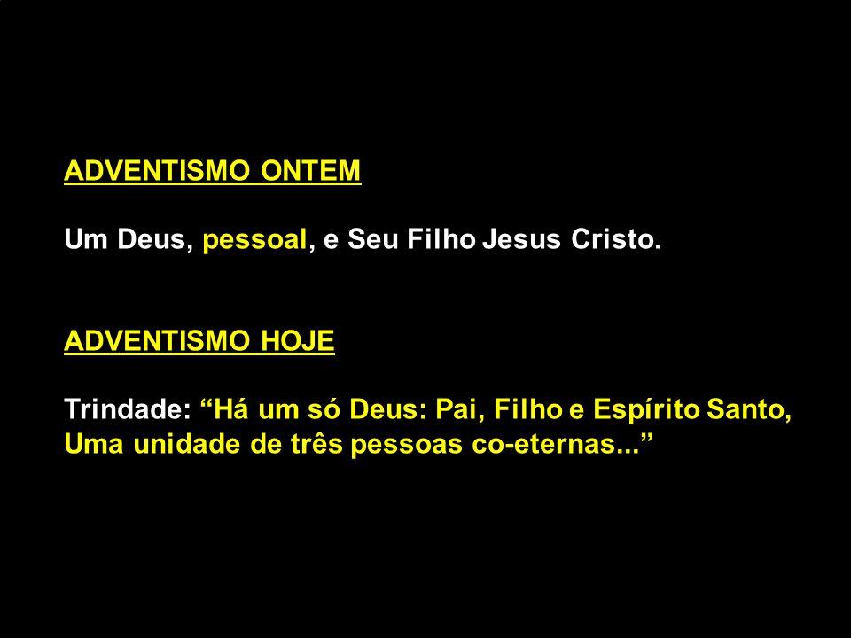 """ADVENTISMO ONTEM Um Deus, pessoal, e Seu Filho Jesus Cristo. ADVENTISMO HOJE Trindade: """"Há um só Deus: Pai, Filho e Espírito Santo, Uma unidade de trê"""