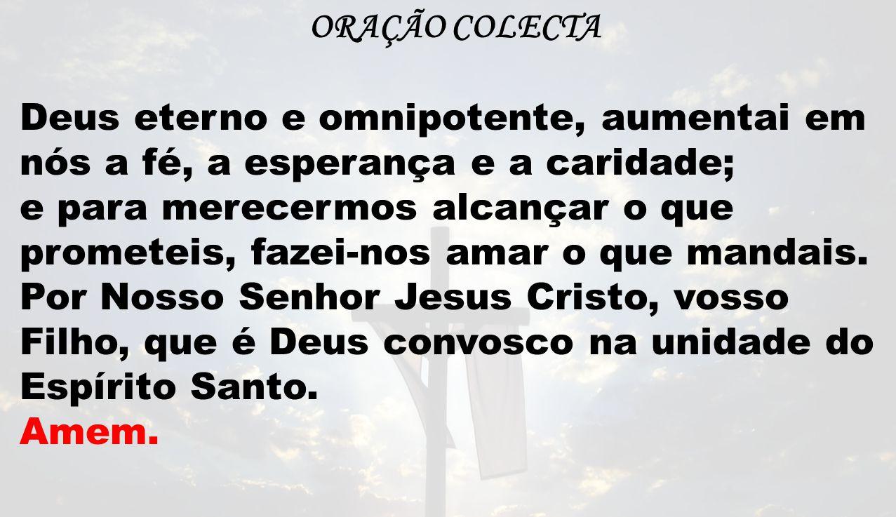 ORAÇÃO COLECTA Deus eterno e omnipotente, aumentai em nós a fé, a esperança e a caridade; e para merecermos alcançar o que prometeis, fazei-nos amar o