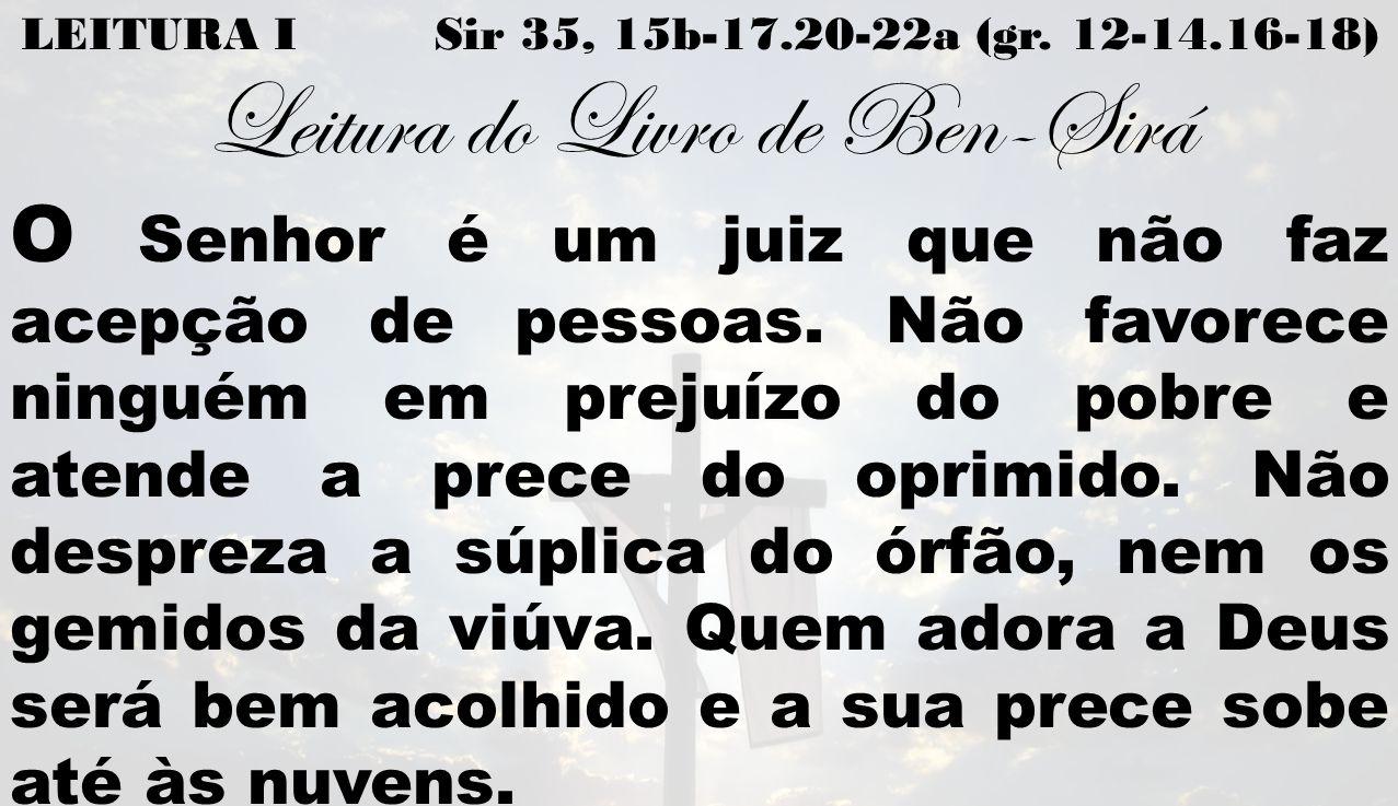 LEITURA I Sir 35, 15b-17.20-22a (gr. 12-14.16-18) Leitura do Livro de Ben-Sirá O Senhor é um juiz que não faz acepção de pessoas. Não favorece ninguém