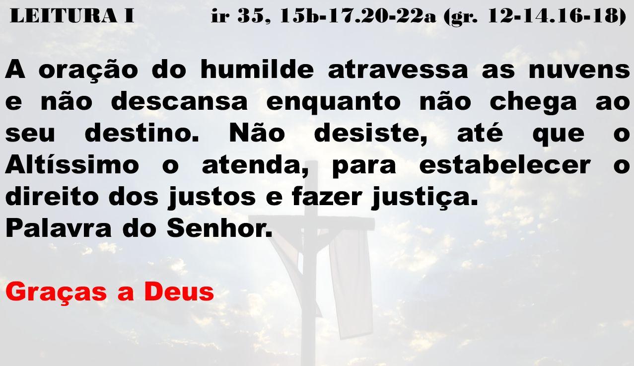 LEITURA I ir 35, 15b-17.20-22a (gr. 12-14.16-18) A oração do humilde atravessa as nuvens e não descansa enquanto não chega ao seu destino. Não desiste