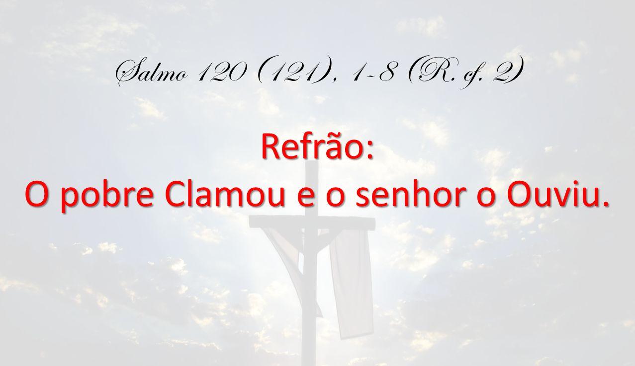 Salmo 120 (121), 1-8 (R. cf. 2)Refrão: O pobre Clamou e o senhor o Ouviu.