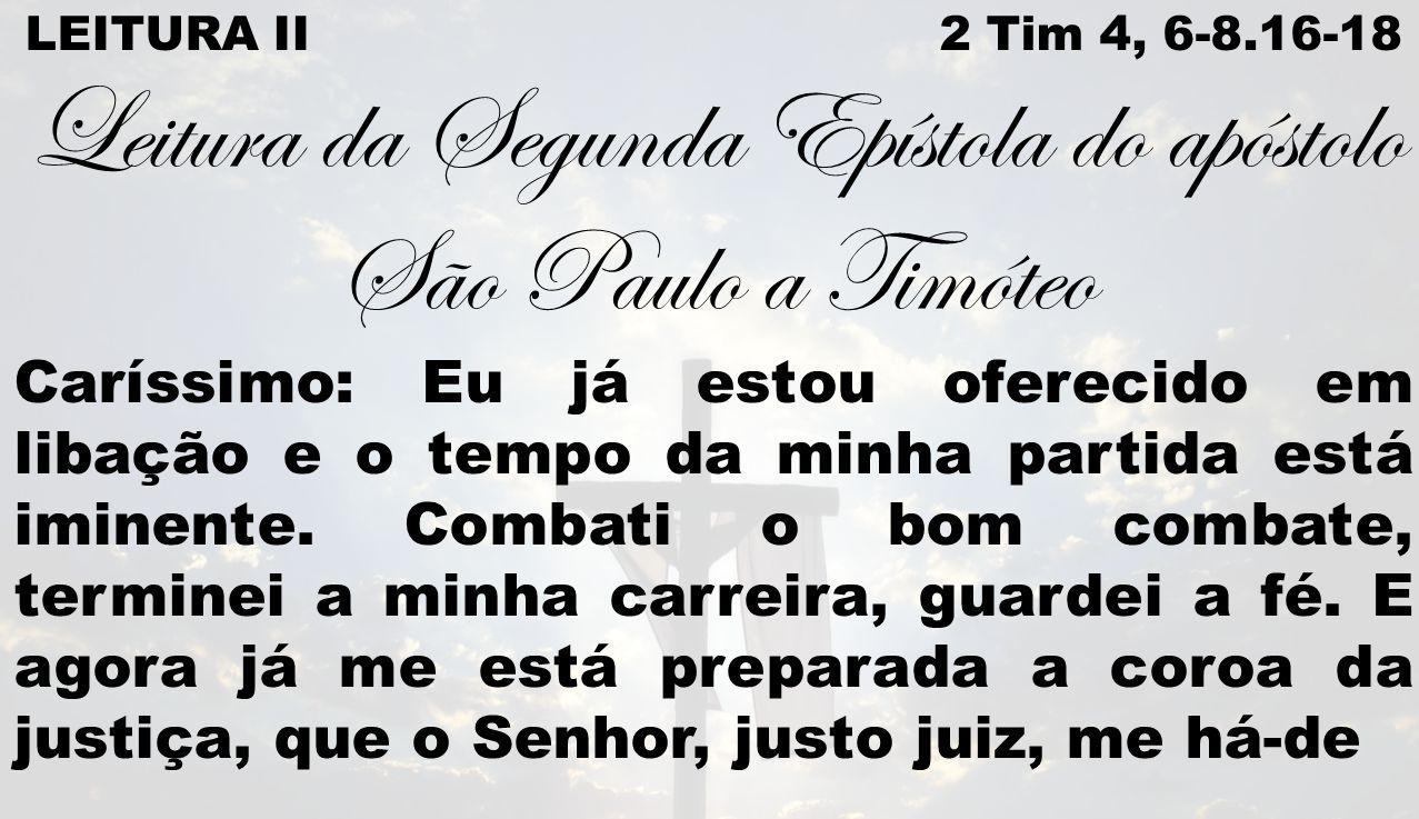 LEITURA II 2 Tim 4, 6-8.16-18 Leitura da Segunda Epístola do apóstolo São Paulo a Timóteo Caríssimo: Eu já estou oferecido em libação e o tempo da min