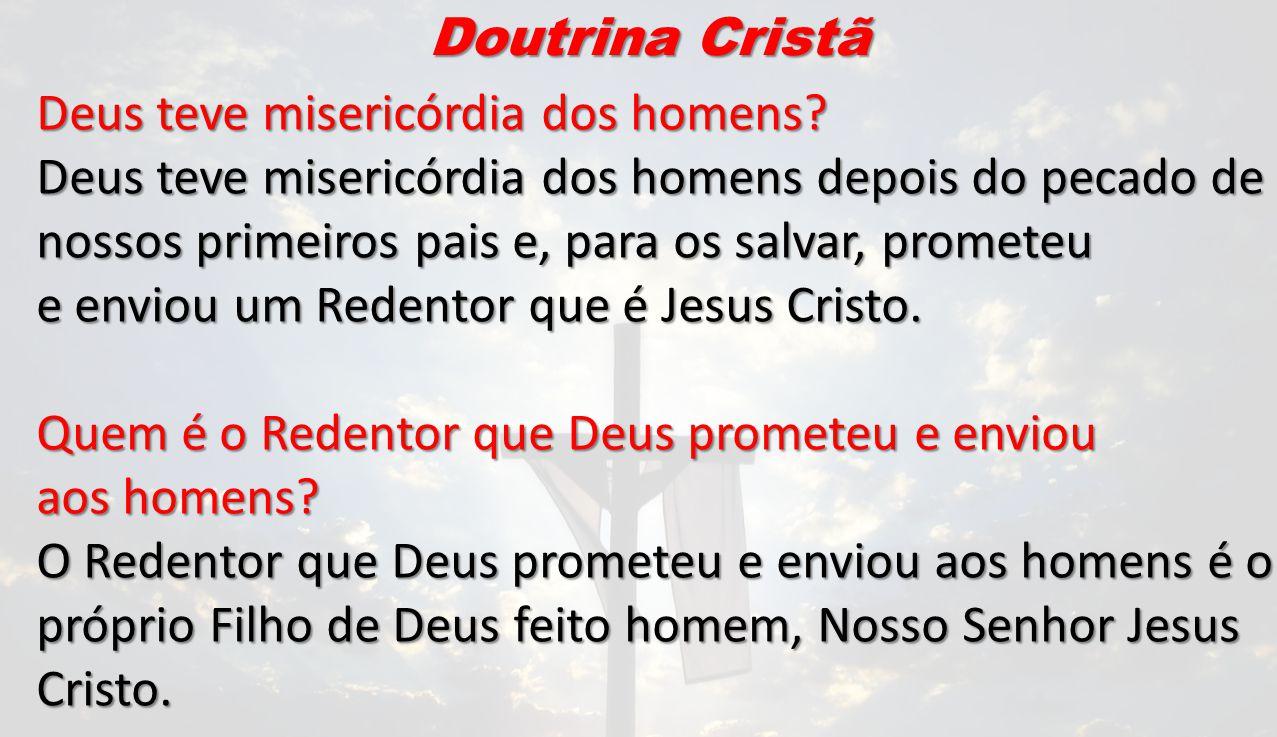 Doutrina Cristã Deus teve misericórdia dos homens? Deus teve misericórdia dos homens depois do pecado de nossos primeiros pais e, para os salvar, prom
