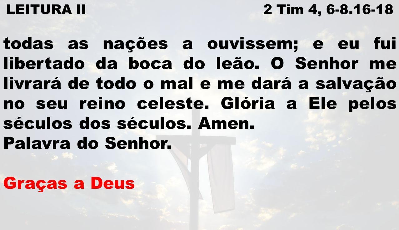 LEITURA II 2 Tim 4, 6-8.16-18 todas as nações a ouvissem; e eu fui libertado da boca do leão. O Senhor me livrará de todo o mal e me dará a salvação n