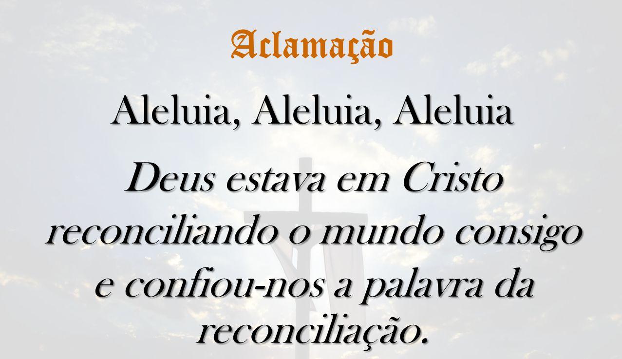 Aclamação Aleluia, Aleluia, Aleluia Deus estava em Cristo reconciliando o mundo consigo e confiou-nos a palavra da reconciliação.