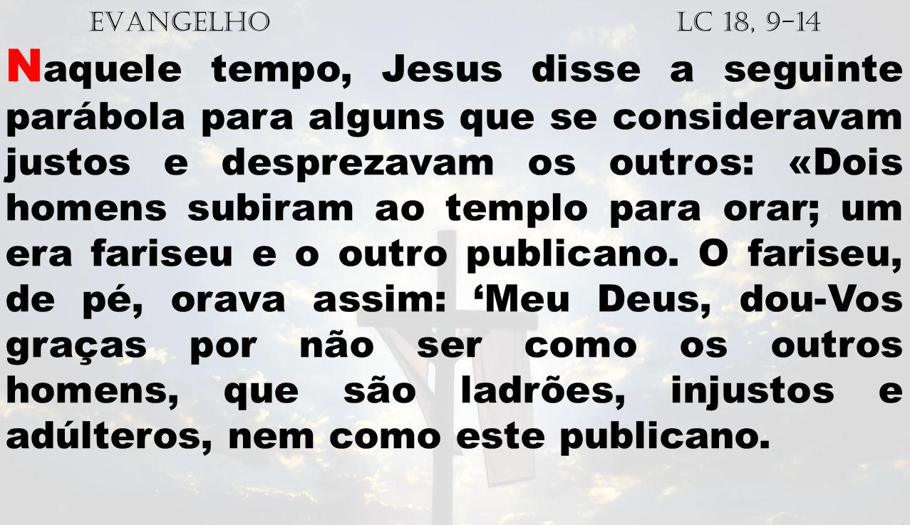 EVANGELHO Lc 18, 9-14 N aquele tempo, Jesus disse a seguinte parábola para alguns que se consideravam justos e desprezavam os outros: «Dois homens sub