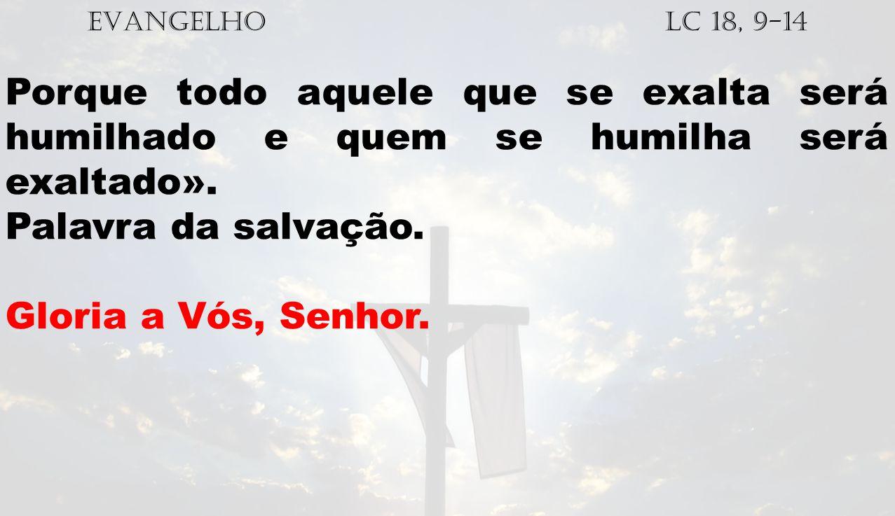 EVANGELHO Lc 18, 9-14 Porque todo aquele que se exalta será humilhado e quem se humilha será exaltado». Palavra da salvação. Gloria a Vós, Senhor.