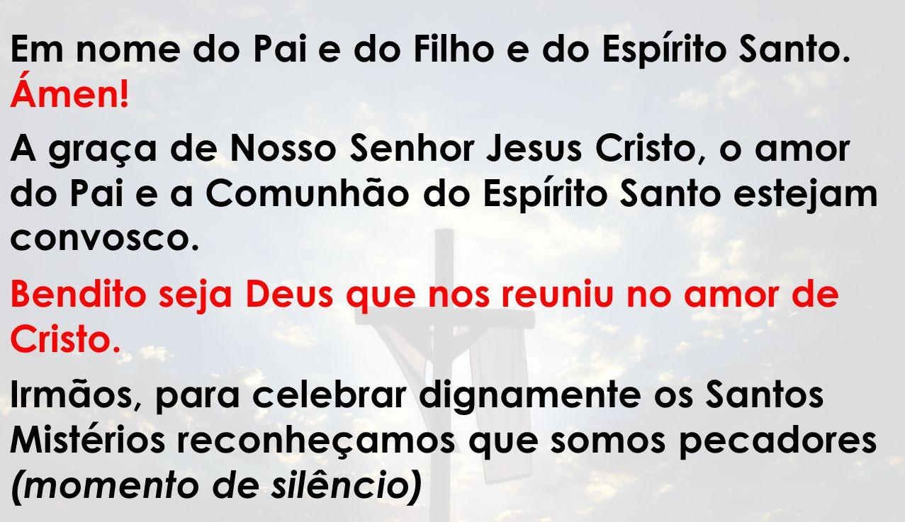 Em nome do Pai e do Filho e do Espírito Santo. Ámen! A graça de Nosso Senhor Jesus Cristo, o amor do Pai e a Comunhão do Espírito Santo estejam convos