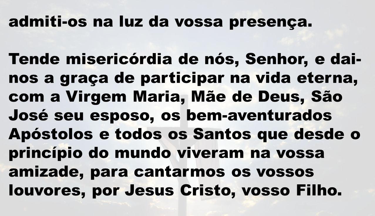 admiti-os na luz da vossa presença. Tende misericórdia de nós, Senhor, e dai- nos a graça de participar na vida eterna, com a Virgem Maria, Mãe de Deu