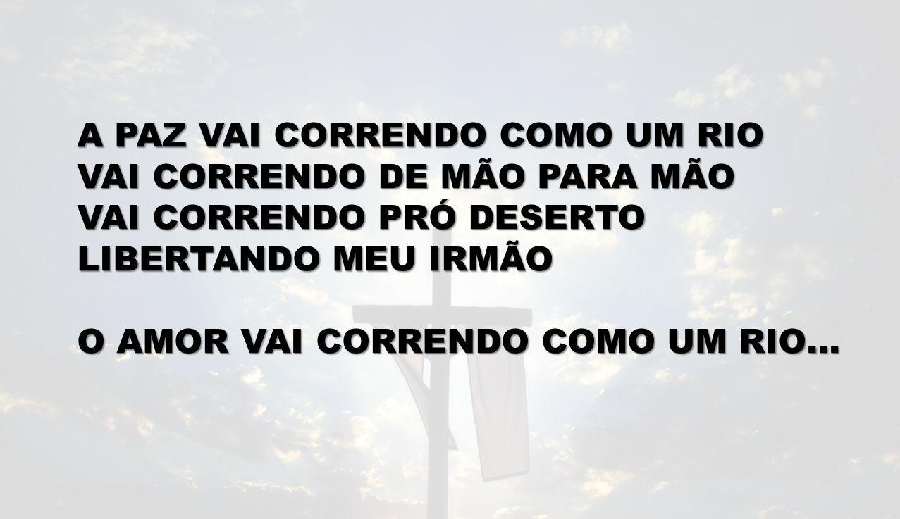 A PAZ VAI CORRENDO COMO UM RIO VAI CORRENDO DE MÃO PARA MÃO VAI CORRENDO PRÓ DESERTO LIBERTANDO MEU IRMÃO O AMOR VAI CORRENDO COMO UM RIO…