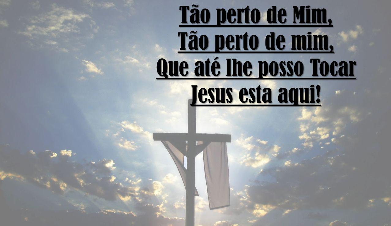 Tão perto de Mim, Tão perto de mim, Que até lhe posso Tocar Jesus esta aqui!