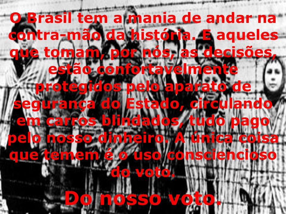 O Brasil tem a mania de andar na contra-mão da história. E aqueles que tomam, por nós, as decisões, estão confortavelmente protegidos pelo aparato de