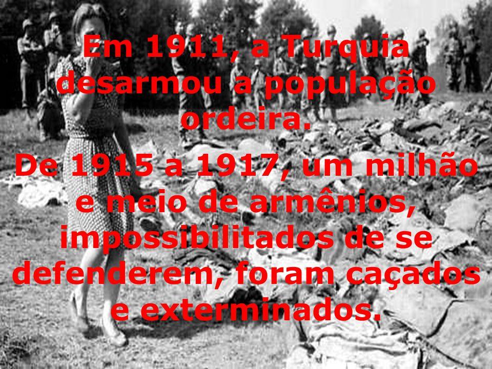 De 1915 a 1917, um milhão e meio de armênios, impossibilitados de se defenderem, foram caçados e exterminados. Em 1911, a Turquia desarmou a população