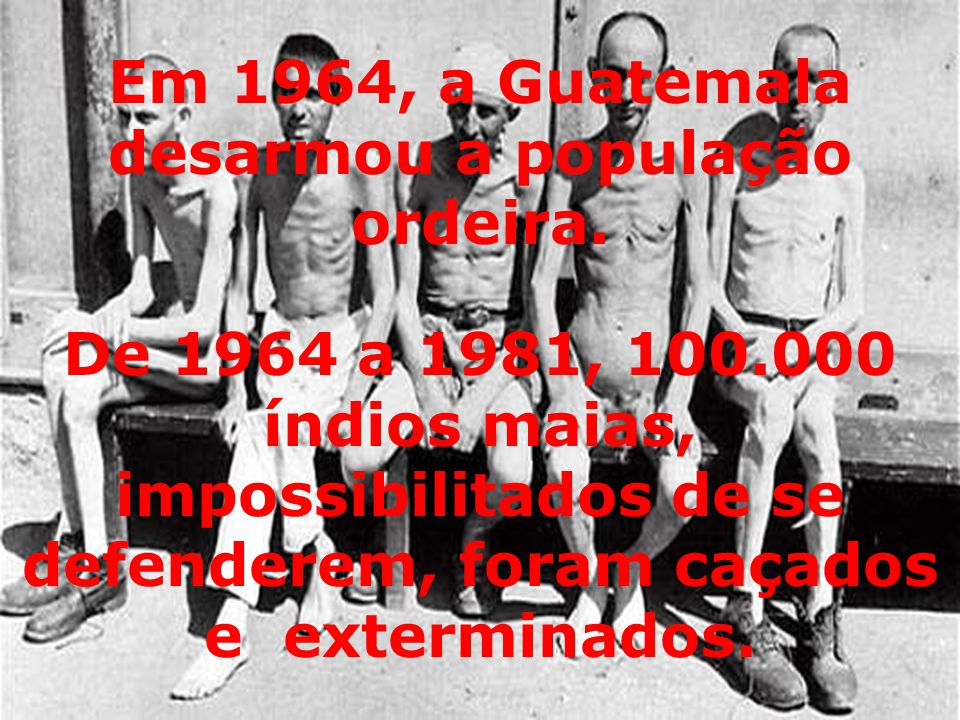 De 1964 a 1981, 100.000 índios maias, impossibilitados de se defenderem, foram caçados e exterminados. Em 1964, a Guatemala desarmou a população ordei