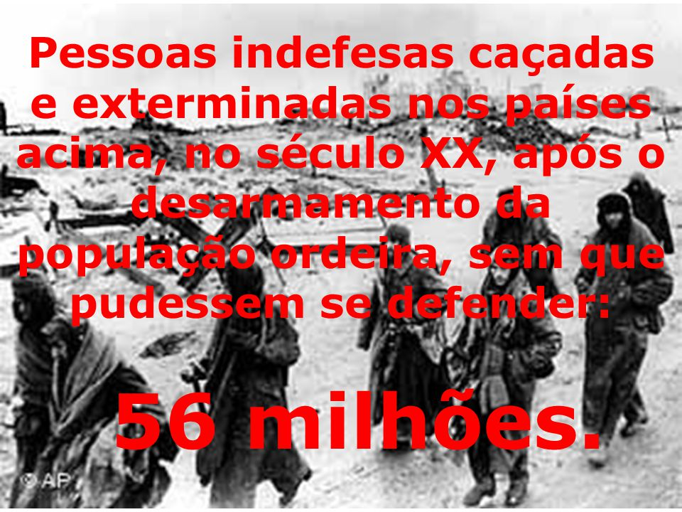 Pessoas indefesas caçadas e exterminadas nos países acima, no século XX, após o desarmamento da população ordeira, sem que pudessem se defender: 56 milhões.