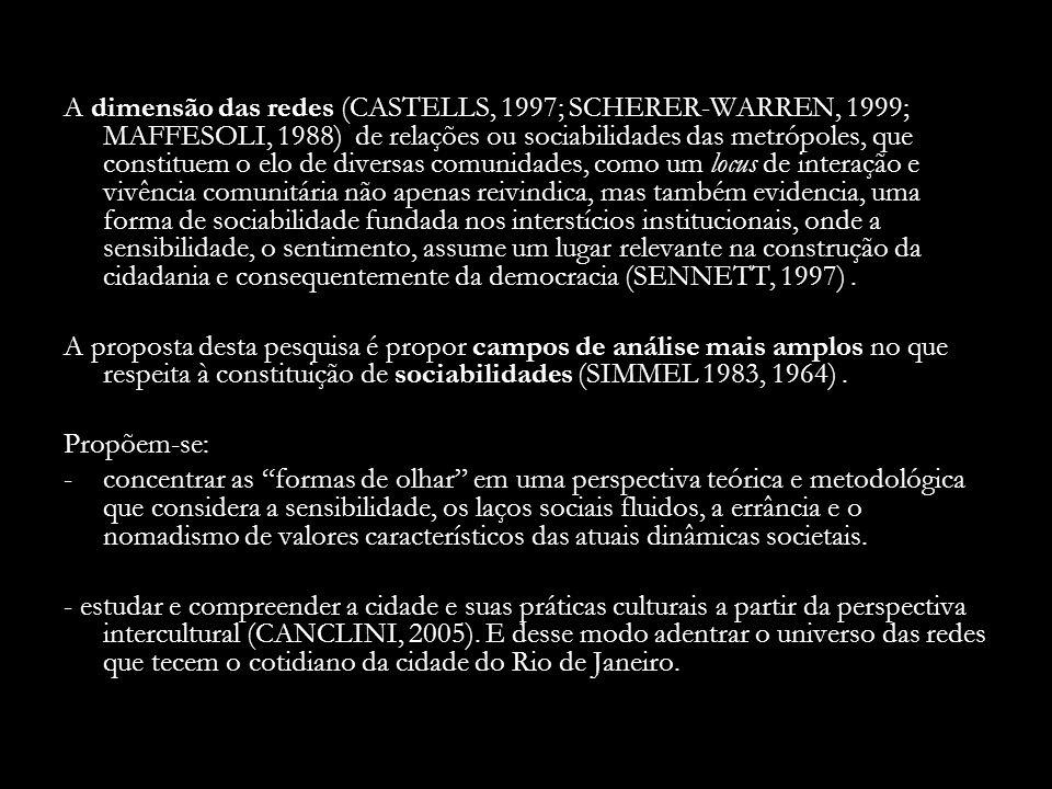 A dimensão das redes (CASTELLS, 1997; SCHERER-WARREN, 1999; MAFFESOLI, 1988) de relações ou sociabilidades das metrópoles, que constituem o elo de diversas comunidades, como um locus de interação e vivência comunitária não apenas reivindica, mas também evidencia, uma forma de sociabilidade fundada nos interstícios institucionais, onde a sensibilidade, o sentimento, assume um lugar relevante na construção da cidadania e consequentemente da democracia (SENNETT, 1997).