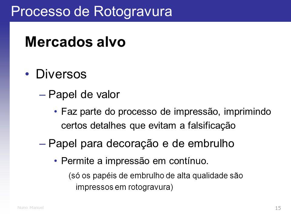 Processo de Rotogravura 15 Nuno Manuel Mercados alvo Diversos –Papel de valor Faz parte do processo de impressão, imprimindo certos detalhes que evitam a falsificação –Papel para decoração e de embrulho Permite a impressão em contínuo.