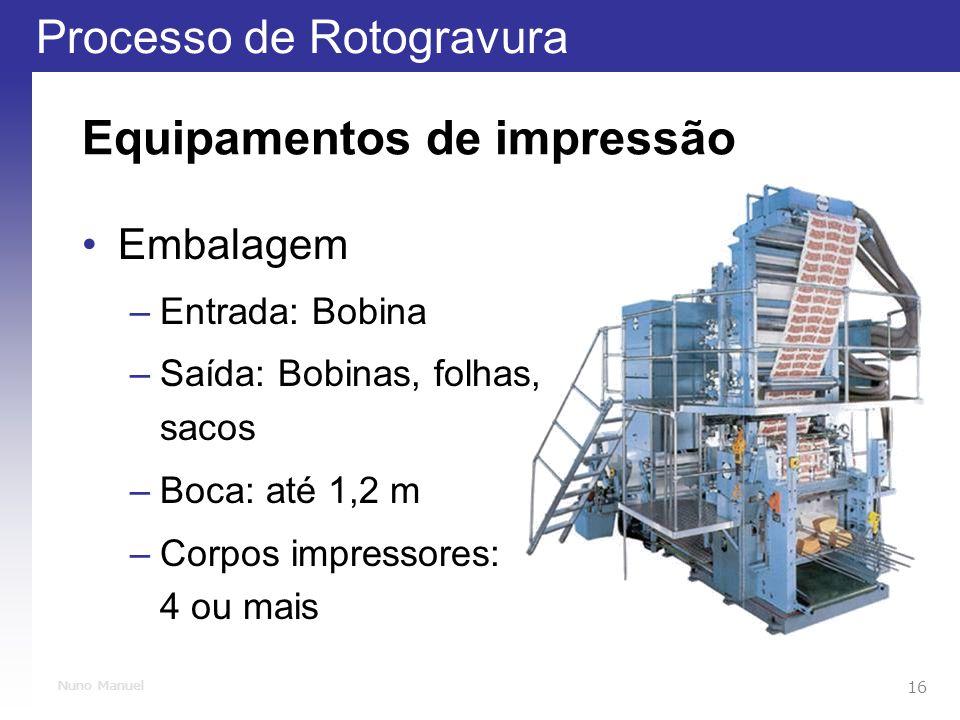 Processo de Rotogravura 16 Nuno Manuel Equipamentos de impressão Embalagem –Entrada: Bobina –Saída: Bobinas, folhas, sacos –Boca: até 1,2 m –Corpos impressores: 4 ou mais