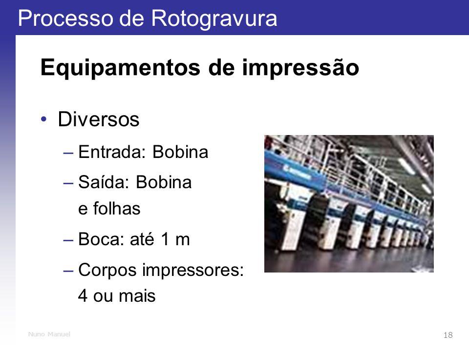 Processo de Rotogravura 18 Nuno Manuel Equipamentos de impressão Diversos –Entrada: Bobina –Saída: Bobina e folhas –Boca: até 1 m –Corpos impressores: 4 ou mais