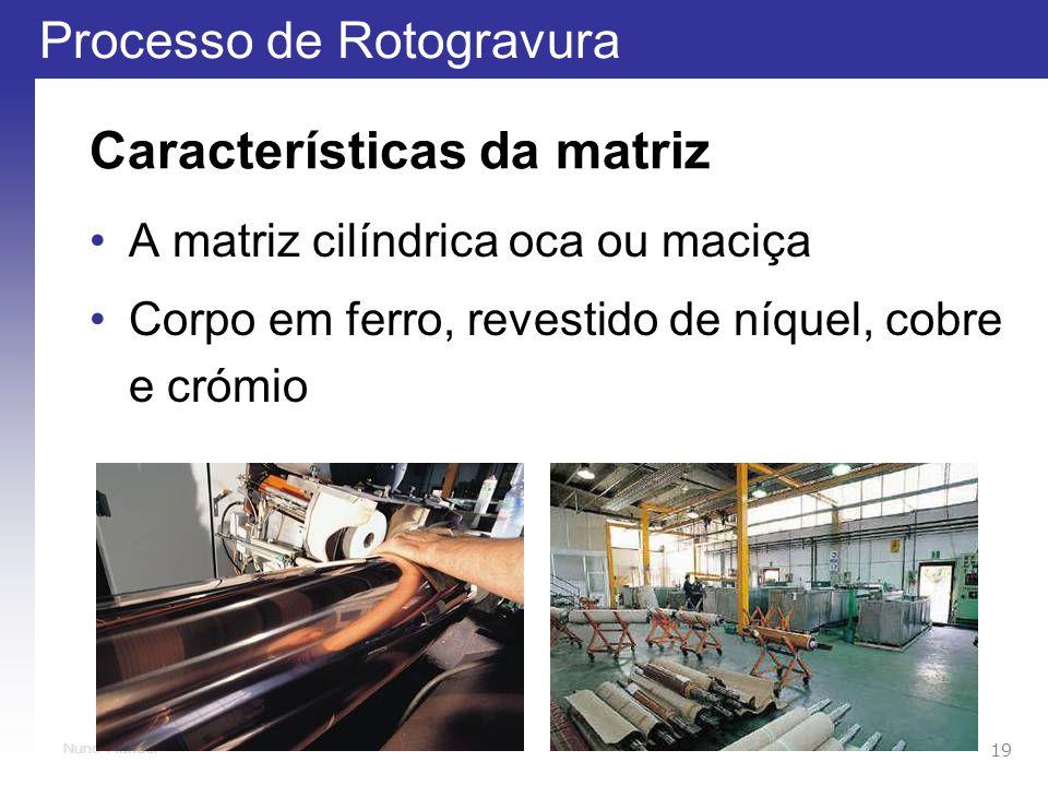 Processo de Rotogravura 19 Nuno Manuel Características da matriz A matriz cilíndrica oca ou maciça Corpo em ferro, revestido de níquel, cobre e crómio