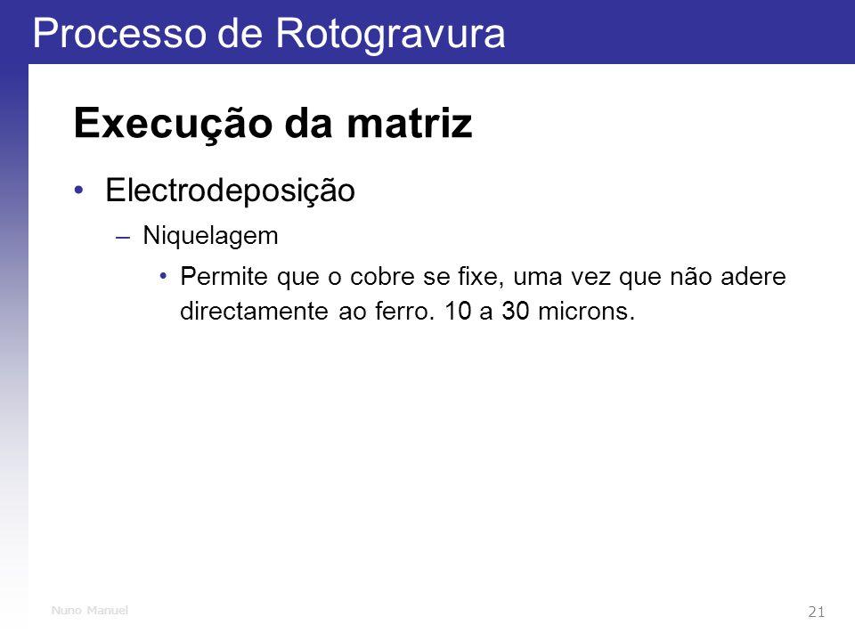 Processo de Rotogravura 21 Nuno Manuel Execução da matriz Electrodeposição –Niquelagem Permite que o cobre se fixe, uma vez que não adere directamente ao ferro.